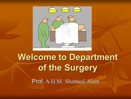 Welcome to Department of the Surgery Prof. A.H.M. Shamsul Alam.