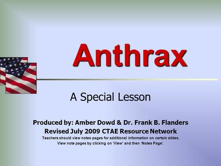 Anthrax A Special Lesson Produced by: Amber Dowd & Dr. Frank B. Flanders Revised July 2009 CTAE Resource Network Teachers should view notes pages for additional.