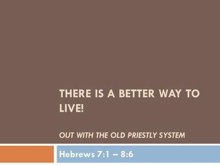THERE IS A BETTER WAY TO LIVE! OUT WITH THE OLD PRIESTLY SYSTEM Hebrews 7:1 – 8:6.