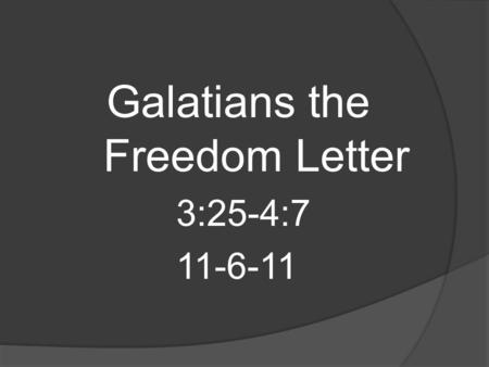 Galatians the Freedom Letter 3:25-4:7 11-6-11. 25) But after (the) faith has come, we are no longer under a tutor. 26) For you are all sons of God through.
