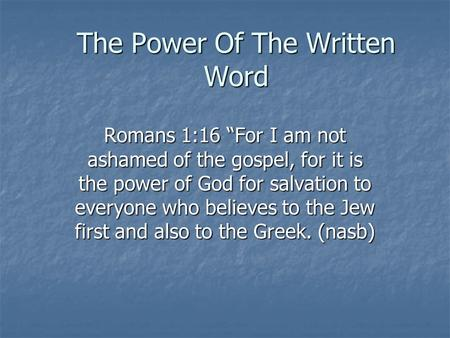 "The Power Of The Written Word Romans 1:16 ""For I am not ashamed of the gospel, for it is the power of God for salvation to everyone who believes to the."