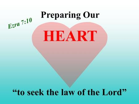 "Preparing Our ""to seek the law of the Lord"" HEART Ezra 7:10."