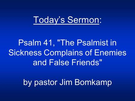 Today's Sermon: Psalm 41, The Psalmist in Sickness Complains of Enemies and False Friends by pastor Jim Bomkamp.
