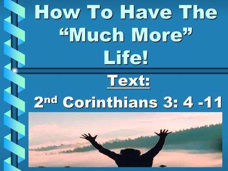 "How To Have The ""Much More"" Life! Text: 2 nd Corinthians 3: 4 -11."