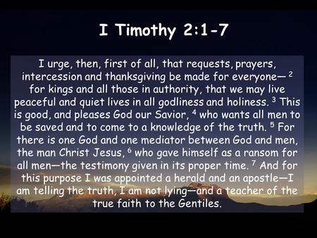 I Timothy 2:1-7 I urge, then, first of all, that requests, prayers, intercession and thanksgiving be made for everyone— 2 for kings and all those in authority,