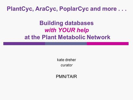 PlantCyc, AraCyc, PoplarCyc and more... Building databases with YOUR help at the Plant Metabolic Network kate dreher curator PMN/TAIR.