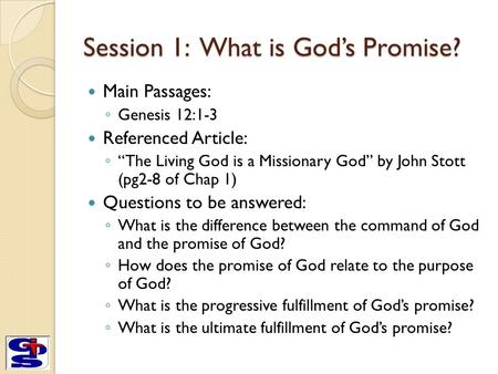 "Session 1: What is God's Promise? Main Passages: ◦ Genesis 12:1-3 Referenced Article: ◦ ""The Living God is a Missionary God"" by John Stott (pg2-8 of Chap."