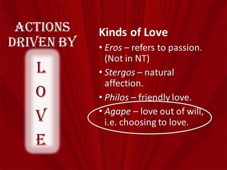 Actions Driven By Kinds of Love Eros – refers to passion. (Not in NT) Stergos – natural affection. Philos – friendly love. Agape – love out of will, i.e.