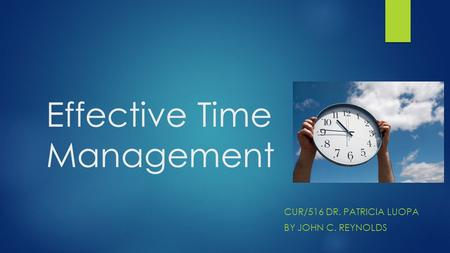 Effective Time Management CUR/516 DR. PATRICIA LUOPA BY JOHN C. REYNOLDS.