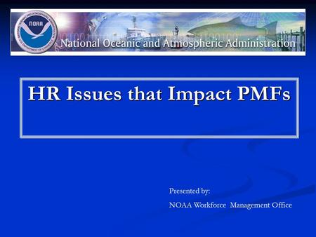 HR Issues that Impact PMFs Presented by: NOAA Workforce Management Office.