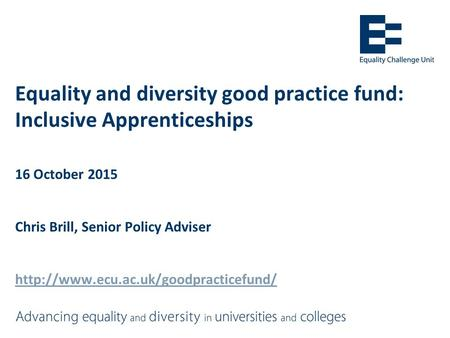 Equality and diversity good practice fund: Inclusive Apprenticeships 16 October 2015 Chris Brill, Senior Policy Adviser
