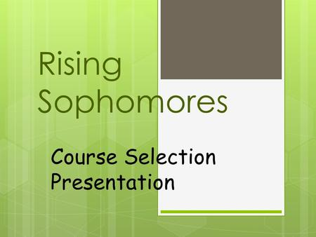 Rising Sophomores Course Selection Presentation. What you need to know  Which core course to take next year  Your State Required Electives  Procedure.