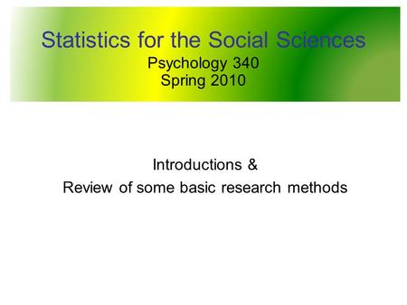Statistics for the Social Sciences Psychology 340 Spring 2010 Introductions & Review of some basic research methods.