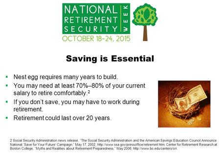 Saving is Essential  Nest egg requires many years to build.  You may need at least 70%–80% of your current salary to retire comfortably. 2  If you don't.