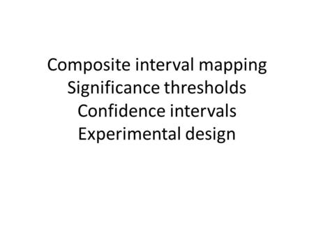 Composite interval mapping Significance thresholds Confidence intervals Experimental design.