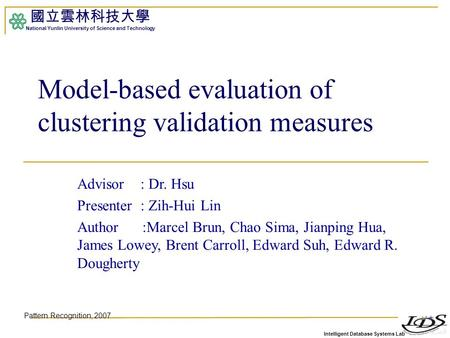 Intelligent Database Systems Lab 國立雲林科技大學 National Yunlin University of Science and Technology 1 Model-based evaluation of clustering validation measures.