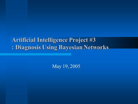 Artificial Intelligence Project #3 : Diagnosis Using Bayesian Networks May 19, 2005.