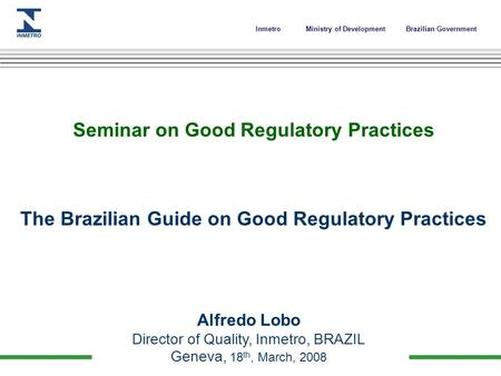 InmetroMinistry of Development Brazilian Government Seminar on Good Regulatory Practices The Brazilian Guide on Good Regulatory Practices Alfredo Lobo.