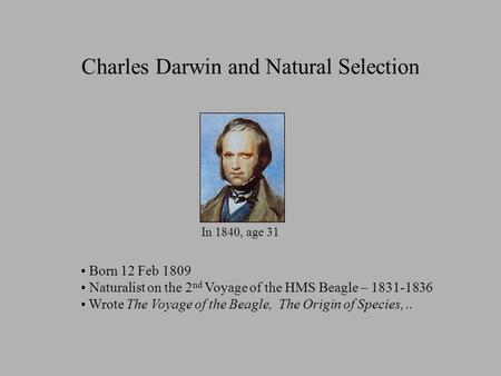 Charles Darwin and Natural Selection In 1840, age 31 Born 12 Feb 1809 Naturalist on the 2 nd Voyage of the HMS Beagle – 1831-1836 Wrote The Voyage of the.