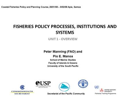 FISHERIES POLICY PROCESSES, INSTITUTIONS AND SYSTEMS UNIT 1 - OVERVIEW Peter Manning (FAO) and Pio E. Manoa School of Marine Studies Faculty of Islands.