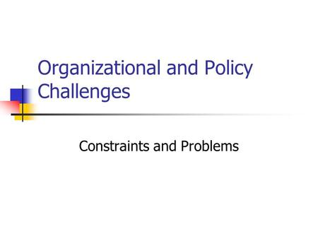 Organizational and Policy Challenges Constraints and Problems.