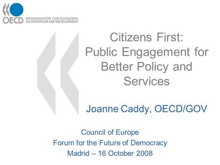 Citizens First: Public Engagement for Better Policy and Services Joanne Caddy, OECD/GOV Council of Europe Forum for the Future of Democracy Madrid – 16.