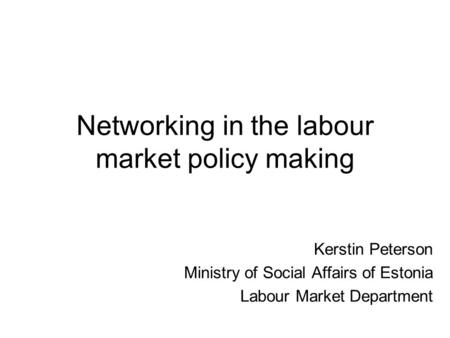 Networking in the labour market policy making Kerstin Peterson Ministry of Social Affairs of Estonia Labour Market Department.