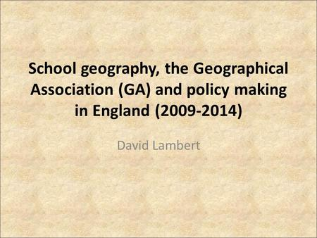 School geography, the Geographical Association (GA) and policy making in England (2009-2014) David Lambert.