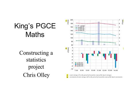 King's PGCE Maths Constructing a statistics project Chris Olley.