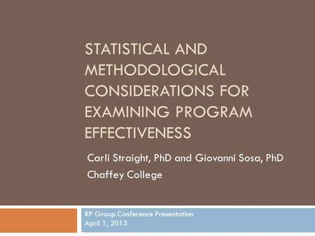 STATISTICAL AND METHODOLOGICAL CONSIDERATIONS FOR EXAMINING PROGRAM EFFECTIVENESS Carli Straight, PhD and Giovanni Sosa, PhD Chaffey College RP Group Conference.
