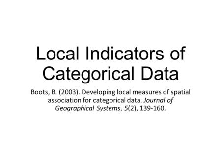 Local Indicators of Categorical Data Boots, B. (2003). Developing local measures of spatial association for categorical data. Journal of Geographical Systems,