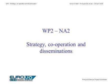 WP2 – Strategy, co-operation and dissemination EuroVO-AIDA – First periodic review – 24 April 2009 Françoise Genova, Project Coordinator WP2 – NA2 Strategy,