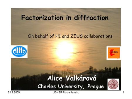 21.1.2009LISHEP Rio de Janeiro1 Factorization in diffraction Alice Valkárová Charles University, Prague On behalf of H1 and ZEUS collaborations.