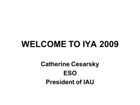 WELCOME TO IYA 2009 Catherine Cesarsky ESO President of IAU.