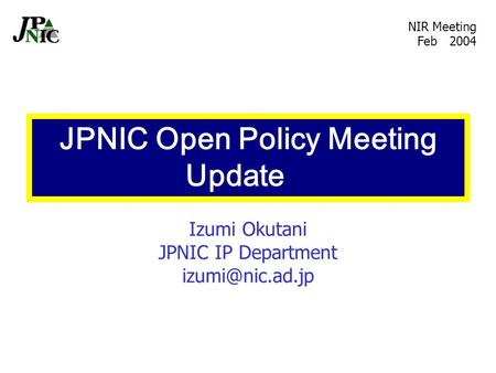 Izumi Okutani JPNIC IP Department NIR Meeting Feb 2004 JPNIC Open Policy Meeting Update.