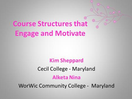 Course Structures that Engage and Motivate Kim Sheppard Cecil College - Maryland Alketa Nina WorWic Community College - Maryland.