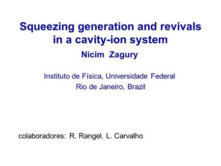 Squeezing generation and revivals in a cavity-ion system Nicim Zagury Instituto de Física, Universidade Federal Rio de Janeiro, Brazil colaboradores: R.