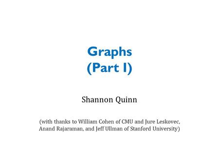 Graphs (Part I) Shannon Quinn (with thanks to William Cohen of CMU and Jure Leskovec, Anand Rajaraman, and Jeff Ullman of Stanford University)