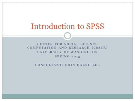 CENTER FOR SOCIAL SCIENCE COMPUTATION AND RESEARCH (CSSCR) UNIVERSITY OF WASHINGTON SPRING 2013 CONSULTANT: SHIN HAENG LEE Introduction to SPSS.