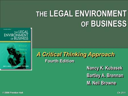 Ch. 21-1 © 2006 Prentice Hall THE LEGAL ENVIRONMENT OF BUSINESS A Critical Thinking Approach Fourth Edition Nancy K. Kubasek Bartley A. Brennan M. Neil.