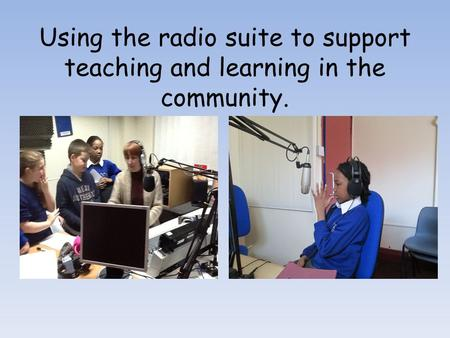 Using the radio suite to support teaching and learning in the community.