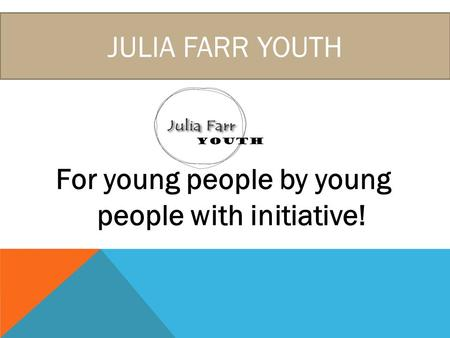 JULIA FARR YOUTH For young people by young people with initiative!