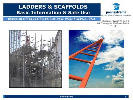 LADDERS & SCAFFOLDS Basic Information & Safe Use (Based on OSHA 29 CFR 1910.25-29 & 1926.451&1926.1053) Bureau of Workers' Comp PA Training for Health.