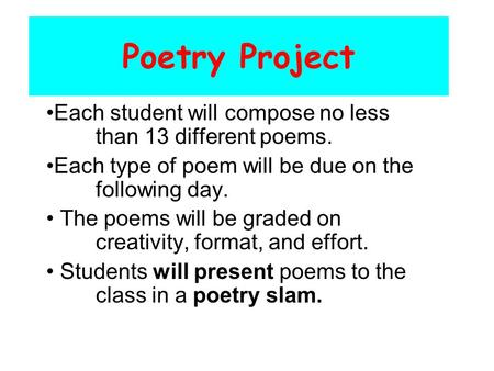 Poetry Project Each student will compose no less than 13 different <strong>poems</strong>. Each type of <strong>poem</strong> will be due on the following <strong>day</strong>. The <strong>poems</strong> will be graded.