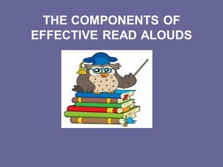 THE COMPONENTS OF EFFECTIVE READ ALOUDS. Children are not born knowing how to do the things good readers do when they read. Children cannot, for the.