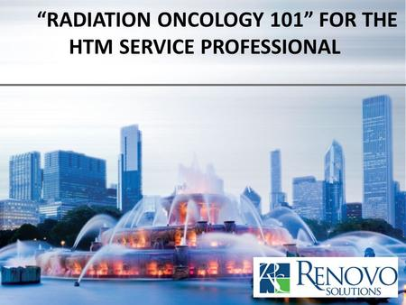 """RADIATION ONCOLOGY 101"" FOR THE HTM SERVICE PROFESSIONAL"