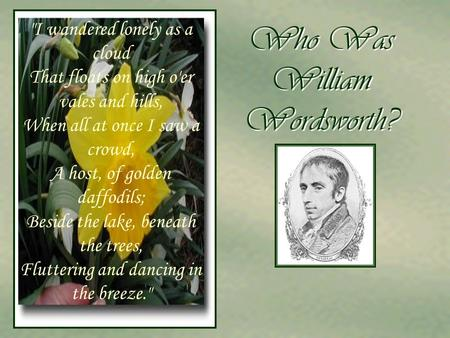 Who Was William Wordsworth? I wandered lonely as a cloud That floats on high o'er vales and hills, When all at once I saw a crowd, A host, of golden daffodils;