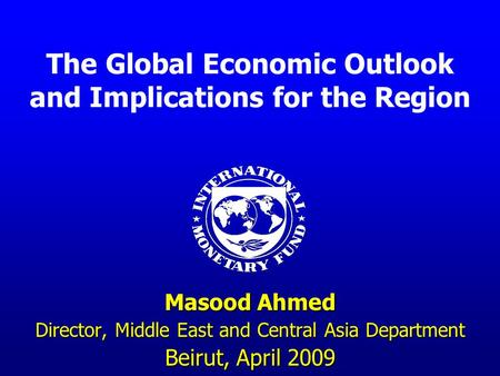 The Global Economic Outlook and Implications for the Region Masood Ahmed Director, Middle East and Central Asia Department Beirut, April 2009.