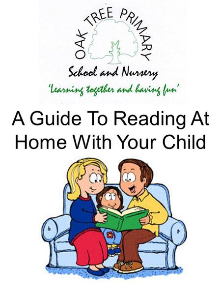 A Guide To Reading At Home With Your Child. Introduction At Oak Tree Primary School we know how important it is for teachers and parents to work together.