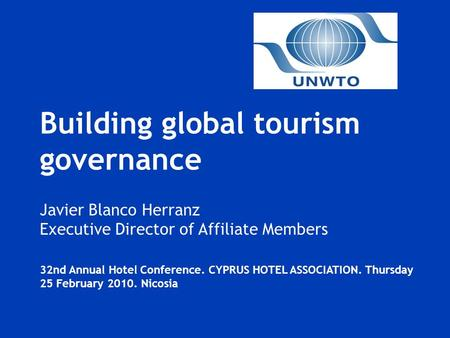 Building global tourism governance Javier Blanco Herranz Executive Director of Affiliate Members 32nd Annual Hotel Conference. CYPRUS HOTEL ASSOCIATION.